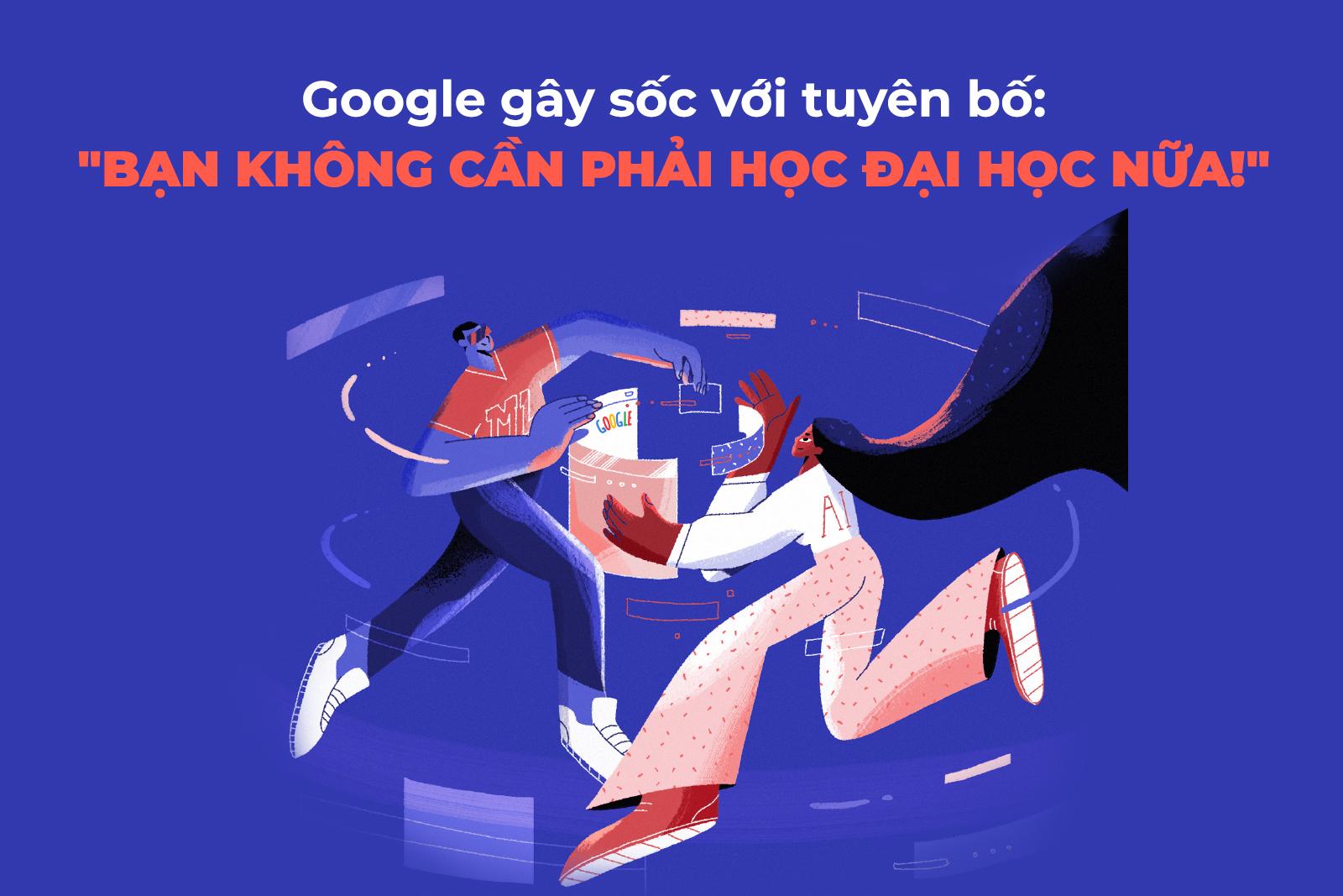 Google gây sốc khi tuyên bố bạn không cần phải học Đại học nữa nếu...